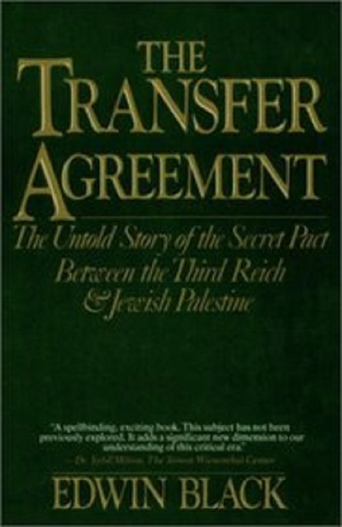 Η αντισημιτική πολιτική του Χίτλερ προκάλεσε το μποϊκοτάζ των γερμανικών προϊόντων από την εβραϊκή διασπορά. Το βιβλίο με τίτλο The transfer Agreement {Η συμφωνία μεταφοράς: Η ανείπωτη ιστορία του Μυστικού Συμφώνου Μεταξύ του Τρίτου Ράιχ και της εβραϊκής Παλαιστίνης) αναφέρει, όπως και ο Douglas Dietrich , τη μυστική συμφωνία μεταξύ της σιωνιστικής ηγεσίας και του Τρίτου Ράιχ, σχετικά με τη μετανάστευση Γερμανών Εβραίων υπό κάπως πιο ευνοϊκές οικονομικές συνθήκες και με την υπόσχεση διμερών εμπορικών σχέσεων! Εις αντάλλαγμα, οι Σιωνιστές που ήλεγχαν την εβραϊκή διασπορά θα έπαυαν το παγκόσμιο μποϋκοτάζ γερμανικών προϊόντων. Ο συγγραφέας επιμένει πως οι Σιωνιστές είχαν θέσει σε προτεραιότητα τη μετανάστευση τους στην Παλαιστίνη, σε σχέση με την πιθανή προστασία της ζωής των Εβραίων. συστήματα και να έχουν διατηρήσει αρκετή βιοποικιλία στον πληθυσμό, σχεδιάζοντας μια εισβολή στον κόσμο της επιφάνειας...